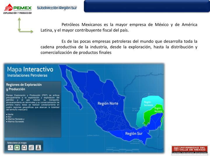 Petróleos Mexicanos es la mayor empresa de México y de América Latina, y el mayor contribuyente fiscal del país.