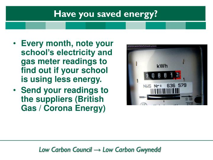 Every month, note your school's electricity and gas meter readings to find out if your school is using less energy.