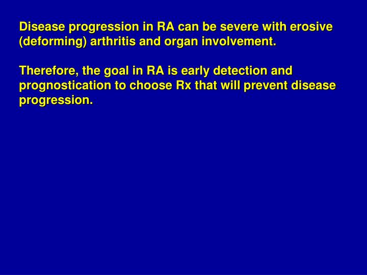 Disease progression in RA can be severe with erosive (deforming) arthritis and organ involvement.