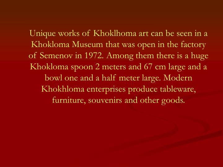 Unique works of Khoklhoma art can be seen in a Khokloma Museum that was open in the factory of Semenov in 1972. Among them there is a huge Khokloma spoon 2 meters and 67 cm large and a bowl one and a half meter large. Modern Khokhloma enterprises produce tableware, furniture, souvenirs and other goods.