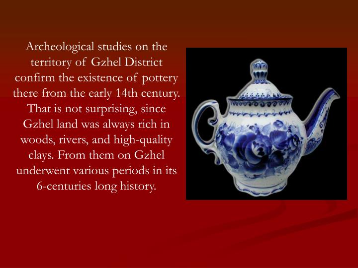 Archeological studies on the territory of Gzhel District confirm the existence of pottery there from the early 14th century. That is not surprising, since Gzhel land was always rich in woods, rivers, and high-quality clays. From them on Gzhel underwent various periods in its 6-centuries long history.