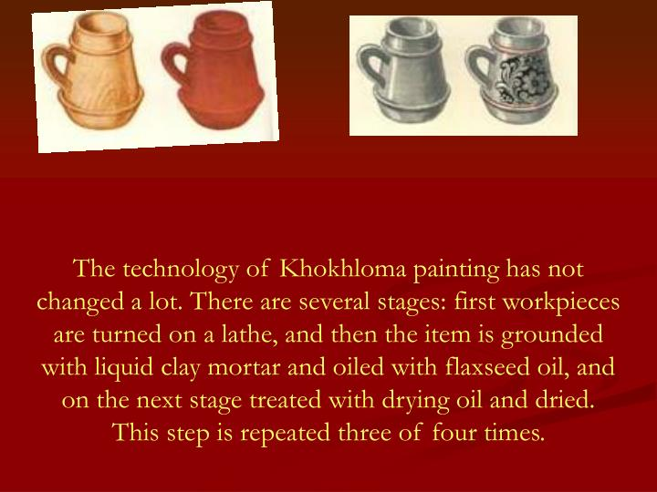 The technology of Khokhloma painting has not changed a lot. There are several stages: first workpieces are turned on a lathe, and then the item is grounded with liquid clay mortar and oiled with flaxseed oil, and on the next stage treated with drying oil and dried.