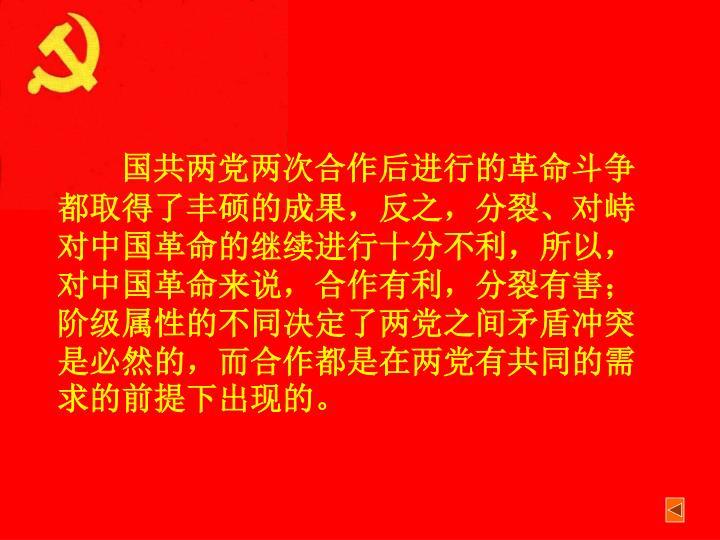 国共两党两次合作后进行的革命斗争都取得了丰硕的成果,反之,分裂、对峙对中国革命的继续进行十分不利,所以,对中国革命来说,合作有利,分裂有害;阶级属性的不同决定了两党之间矛盾冲突是必然的,而合作都是在两党有共同的需求的前提下出现的。