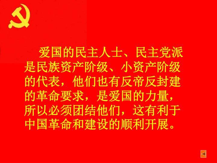 爱国的民主人士、民主党派是民族资产阶级、小资产阶级的代表,他们也有反帝反封建的革命要求,是爱国的力量,所以必须团结他们,这有利于中国革命和建设的顺利开展。