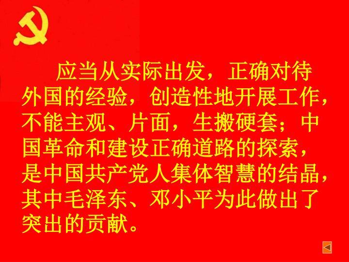 应当从实际出发,正确对待外国的经验,创造性地开展工作,不能主观、片面,生搬硬套;中国革命和建设正确道路的探索,是中国共产党人集体智慧的结晶,其中毛泽东、邓小平为此做出了突出的贡献。