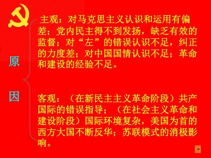 """主观:对马克思主义认识和运用有偏差;党内民主得不到发扬,缺乏有效的监督;对""""左""""的错误认识不足,纠正的力度差;对中国国情认识不足;革命和建设的经验不足。"""
