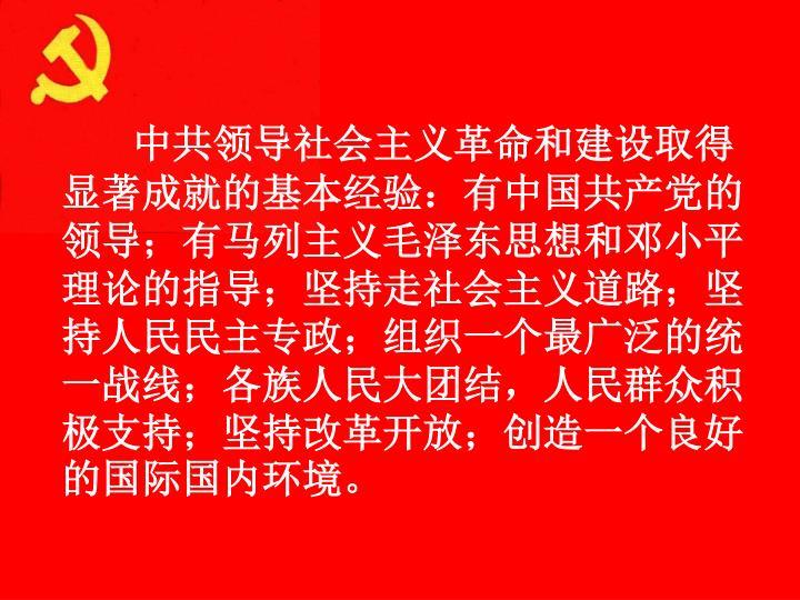 中共领导社会主义革命和建设取得显著成就的基本经验:有中国共产党的领导;有马列主义毛泽东思想和邓小平理论的指导;坚持走社会主义道路;坚持人民民主专政;组织一个最广泛的统一战线;各族人民大团结,人民群众积极支持;坚持改革开放;创造一个良好的国际国内环境。