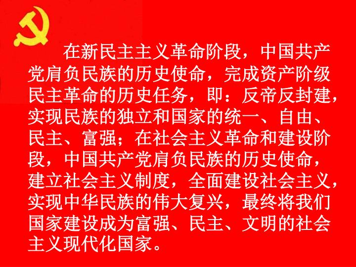 在新民主主义革命阶段,中国共产党肩负民族的历史使命,完成资产阶级民主革命的历史任务,即:反帝反封建,实现民族的独立和国家的统一、自由、民主、富强;在社会主义革命和建设阶段,中国共产党肩负民族的历史使命,建立社会主义制度,全面建设社会主义,实现中华民族的伟大复兴,最终将我们国家建设成为富强、民主、文明的社会主义现代化国家。