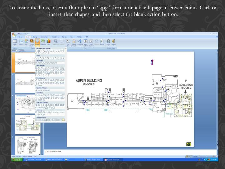 "To create the links, insert a floor plan in "".jpg"" format on a blank page in Power Point.  Click on insert, then shapes, and then select the blank action button."