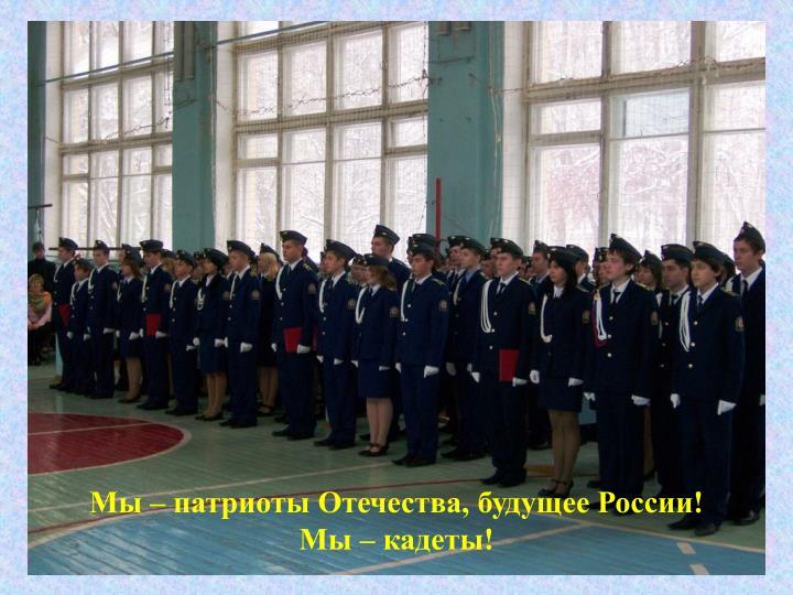 Мы – патриоты Отечества, будущее России!               Мы – кадеты!