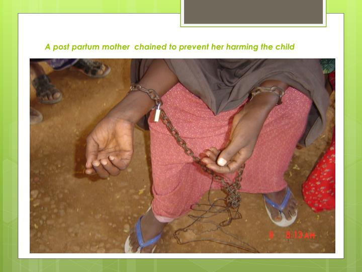 A post partum mother  chained to prevent her harming the child