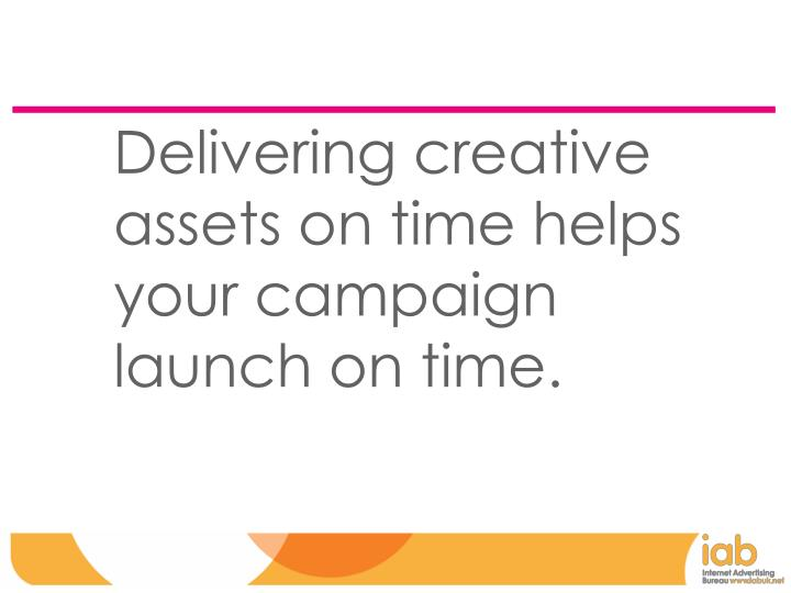 Delivering creative assets on time helps your campaign launch on time.