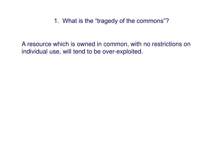 "1.  What is the ""tragedy of the commons""?"