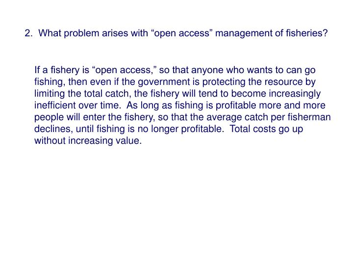 "2.  What problem arises with ""open access"" management of fisheries?"