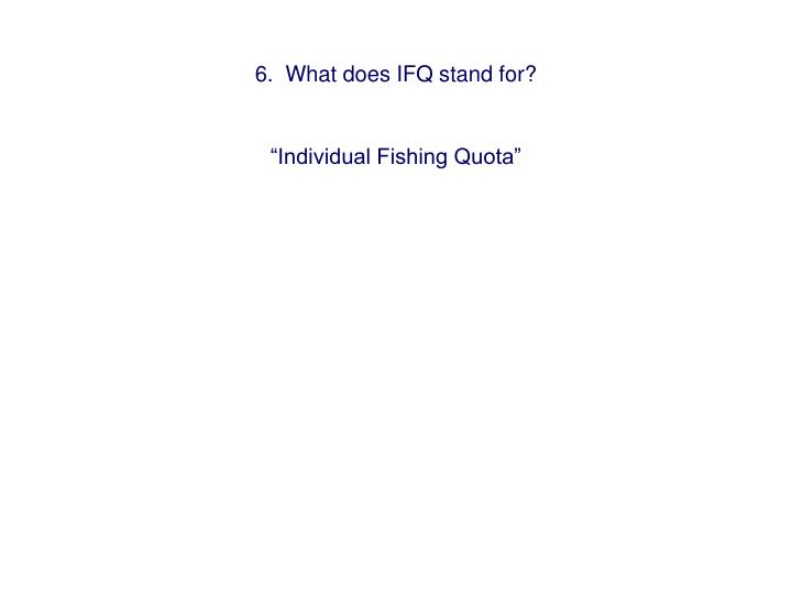 6.  What does IFQ stand for?
