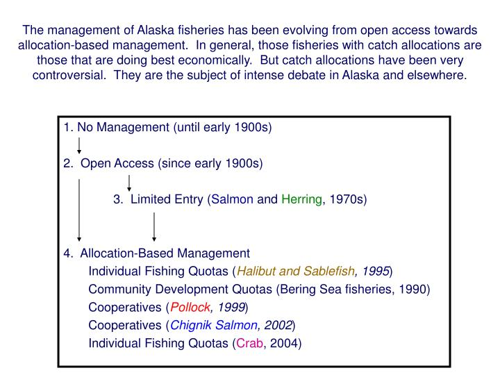 The management of Alaska fisheries has been evolving from open access towards allocation-based management.  In general, those fisheries with catch allocations are those that are doing best economically.  But catch allocations have been very controversial.  They are the subject of intense debate in Alaska and elsewhere.