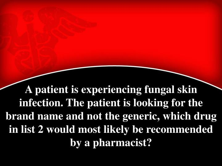 A patient is experiencing fungal skin infection. The patient is looking for the brand name and not the generic, which drug in list 2 would most likely be recommended by a pharmacist?