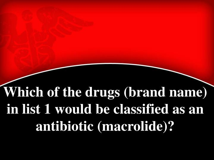 Which of the drugs (brand name) in list 1 would be classified as an antibiotic (macrolide)?