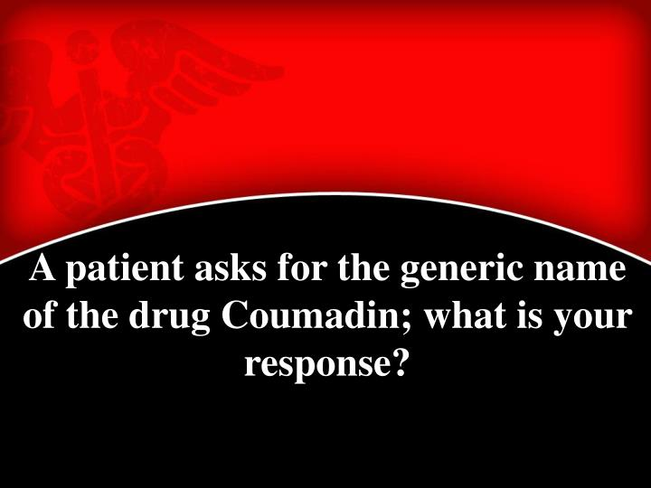 A patient asks for the generic name of the drug Coumadin; what is your response?