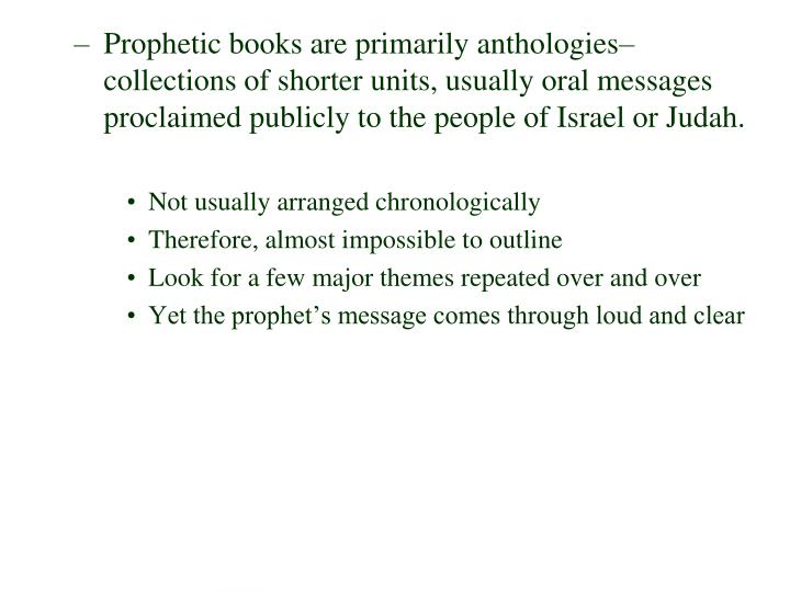 Prophetic books are primarily anthologies–collections of shorter units, usually oral messages proclaimed publicly to the people of Israel or Judah.