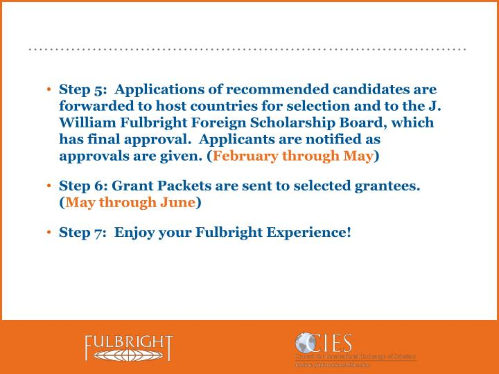 Step 5:  Applications of recommended candidates are  forwarded to host countries for selection and to the J. William Fulbright Foreign Scholarship Board, which has final approval.  Applicants are notified as approvals are given. (