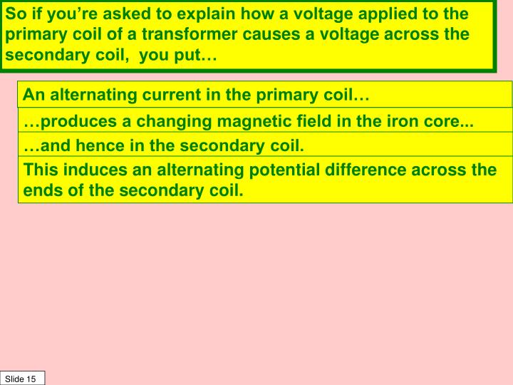So if you're asked to explain how a voltage applied to the primary coil of a transformer causes a voltage across the secondary coil,  you put…