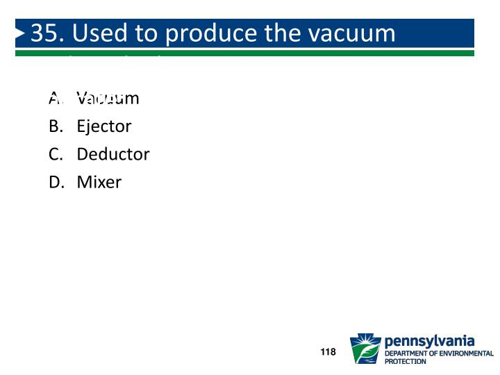 35. Used to produce the vacuum under which vacuum type systems operate: