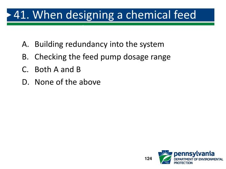 41. When designing a chemical feed system consider: