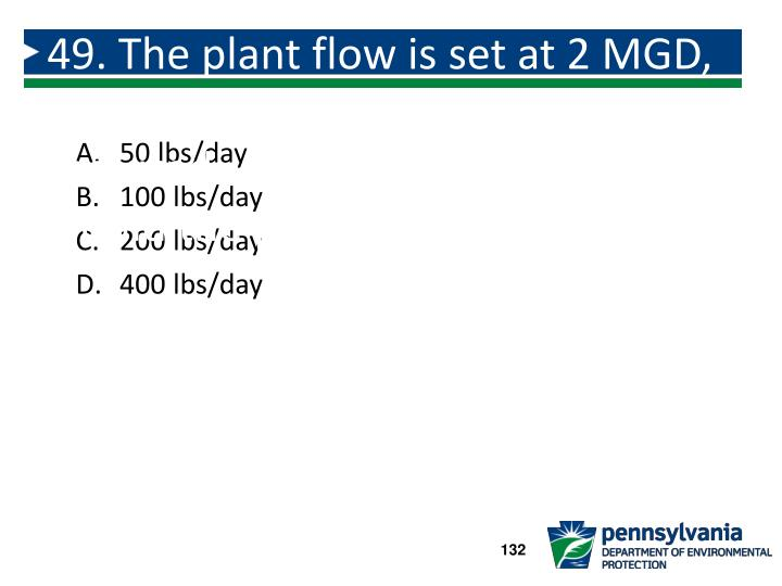 49. The plant flow is set at 2 MGD, an alum dose of 12.0 mg/L is required.  How many lbs/day would the plant expect to use?