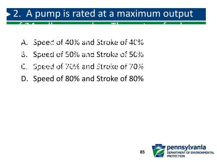 2.  A pump is rated at a maximum output of 24 gallons per day.  The system feeds about 6 gallons of sodium hypochlorite each of the 2 shifts it runs.  What speed and stroke setting would be expected?
