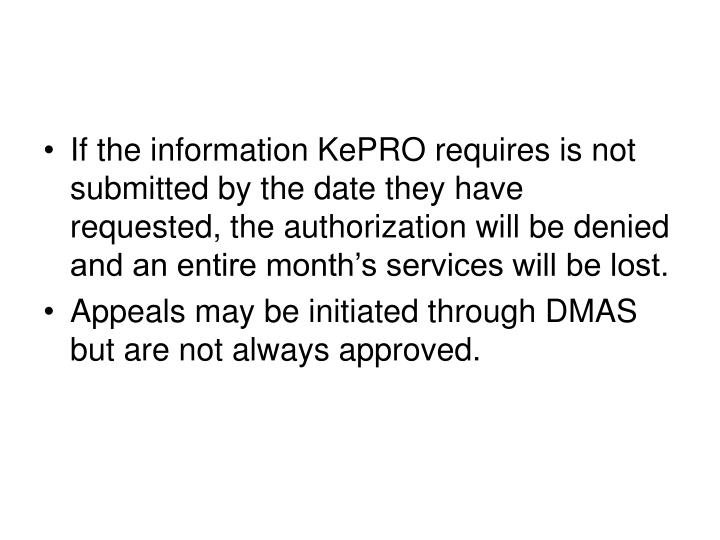 If the information KePRO requires is not submitted by the date they have requested, the authorization will be denied and an entire month's services will be lost.