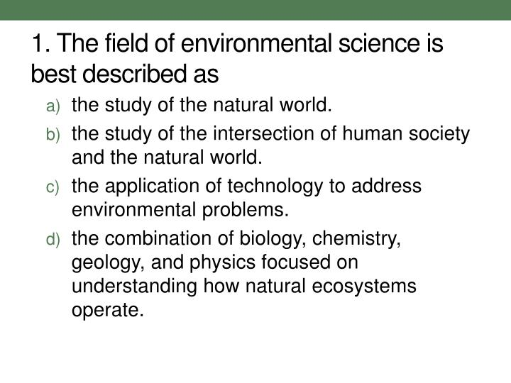 1. The field of environmental science is best described as