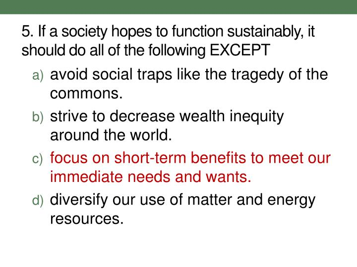 5. If a society hopes to function sustainably, it should do all of the following EXCEPT