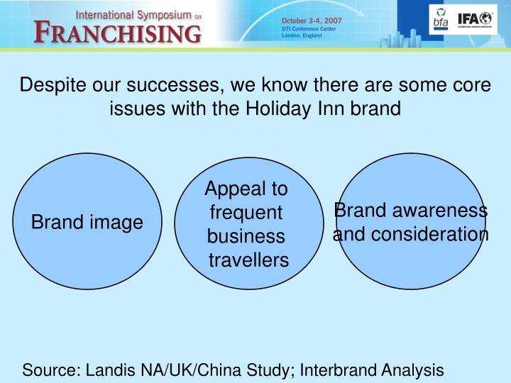 Despite our successes, we know there are some core issues with the Holiday Inn brand