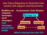 use class diagrams to illustrate how system will support activity actions