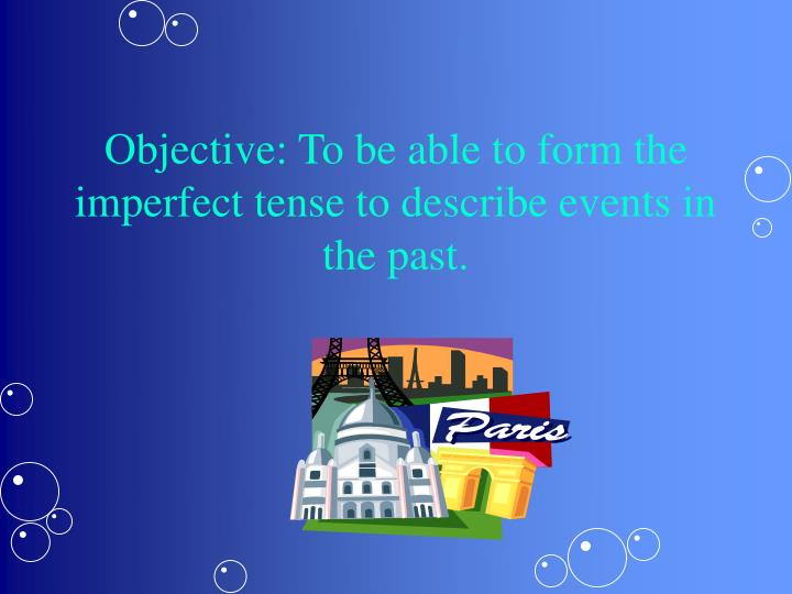 Objective to be able to form the imperfect tense to describe events in the past