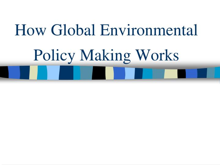 How Global Environmental Policy Making Works