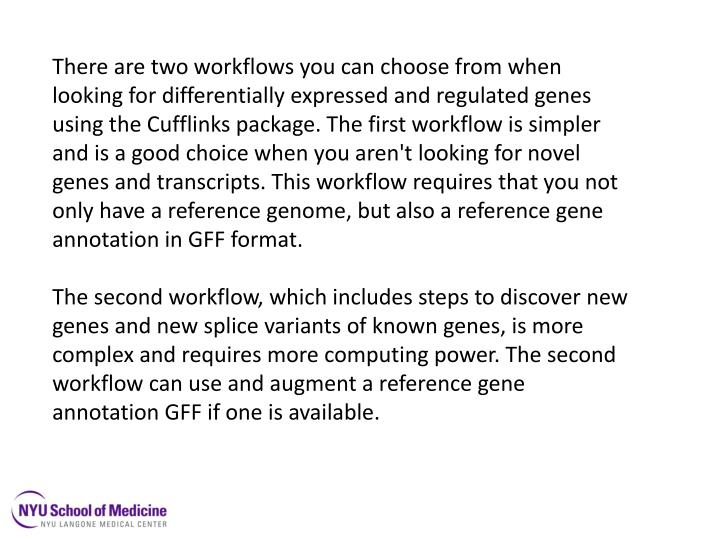 There are two workflows you can choose from when looking for differentially expressed and regulated genes using the Cufflinks package. The first workflow is simpler and is a good choice when you aren't looking for novel genes and transcripts. This workflow requires that you not only have a reference genome, but also a reference gene annotation in GFF
