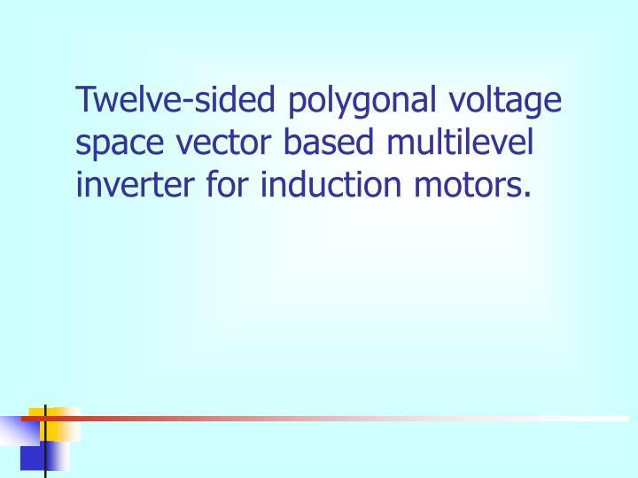 Twelve-sided polygonal voltage space vector based multilevel inverter for induction motors.