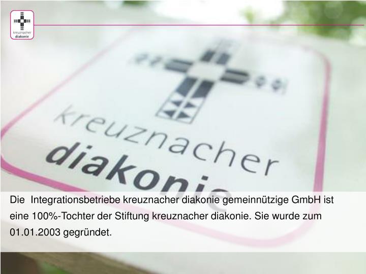 Die  Integrationsbetriebe kreuznacher diakonie gemeinnützige GmbH ist eine 100%-Tochter der Stiftung kreuznacher diakonie. Sie wurde zum 01.01.2003 gegründet.