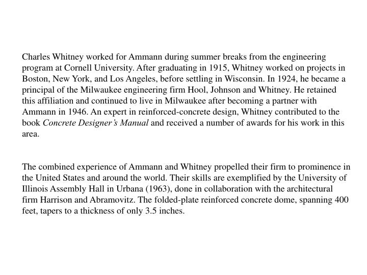 Charles Whitney worked for Ammann during summer breaks from the engineering program at Cornell University. After graduating in 1915, Whitney worked on projects in Boston, New York, and Los Angeles, before settling in Wisconsin. In 1924, he became a principal of the Milwaukee engineering firm Hool, Johnson and Whitney. He retained this affiliation and continued to live in Milwaukee after becoming a partner with Ammann in 1946. An expert in reinforced-concrete design, Whitney contributed to the book