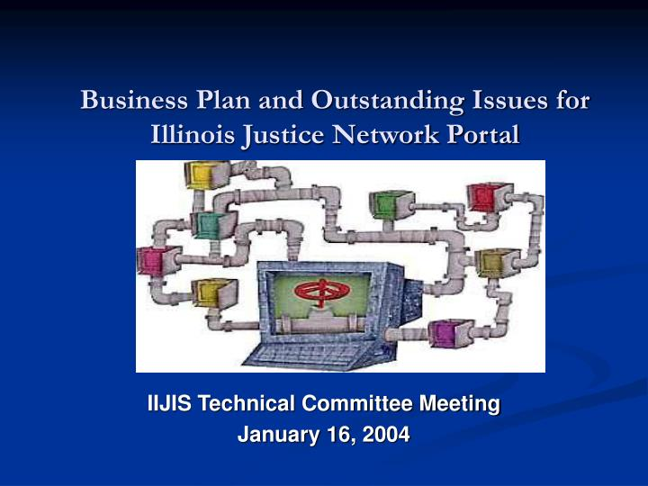 business plan and outstanding issues for illinois justice network portal