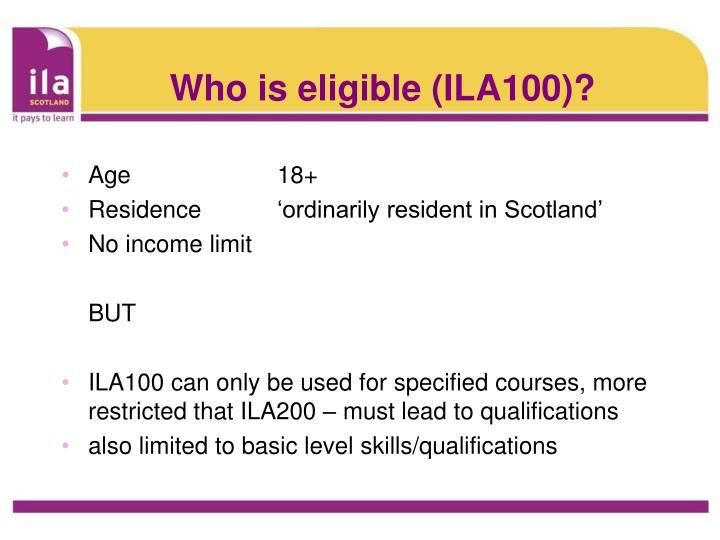 Who is eligible (ILA100)?