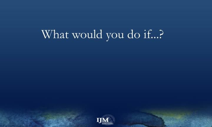 What would you do if...?