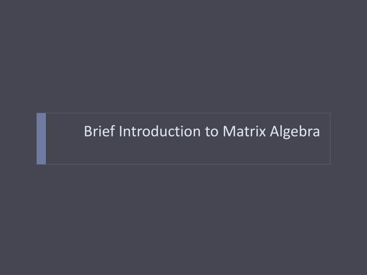Brief Introduction to Matrix Algebra
