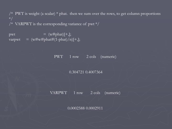 /*  PWT is weight (a scalar) * phat.  then we sum over the rows, to get column proportions */