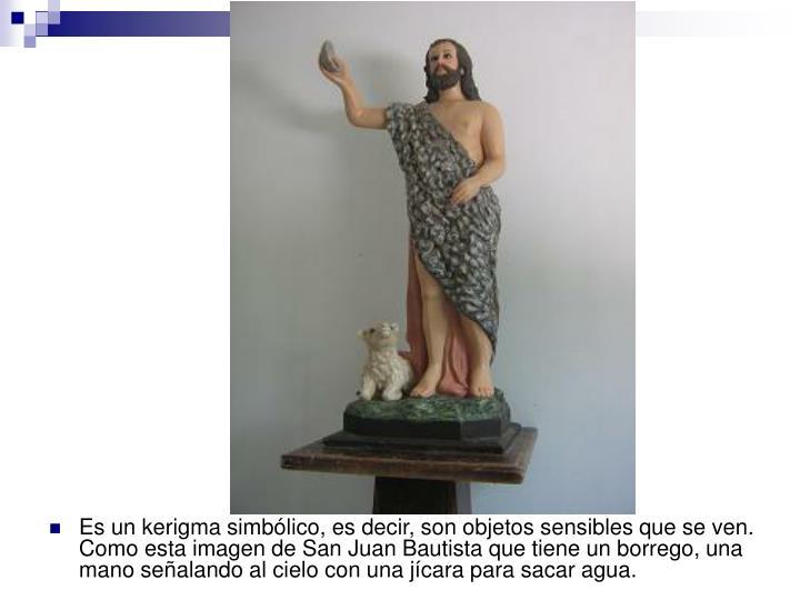 Es un kerigma simbólico, es decir, son objetos sensibles que se ven. Como esta imagen de San Juan Bautista que tiene un borrego, una mano señalando al cielo con una jícara para sacar agua.