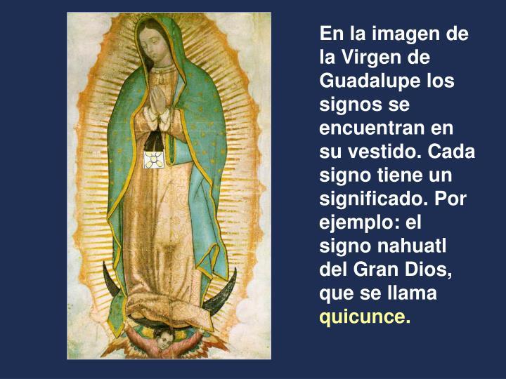 En la imagen de la Virgen de Guadalupe los signos se encuentran en su vestido. Cada signo tiene un significado. Por ejemplo: el signo nahuatl del Gran Dios, que se llama