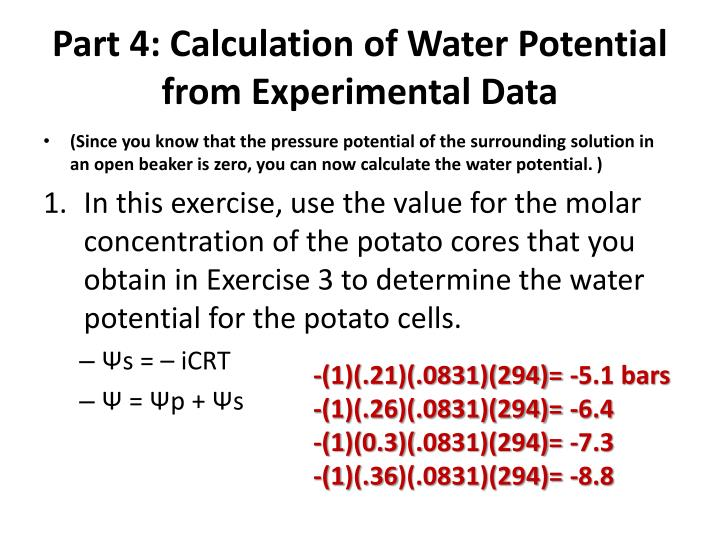 water potential of potato tissue I'm doing a potato lab in my ap bio class and am confused on how to calculate the water potential of the potato cell the equation to calculate for water potential.