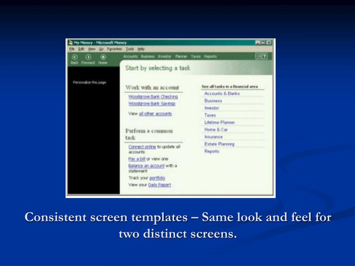 Consistent screen templates – Same look and feel for two distinct screens.